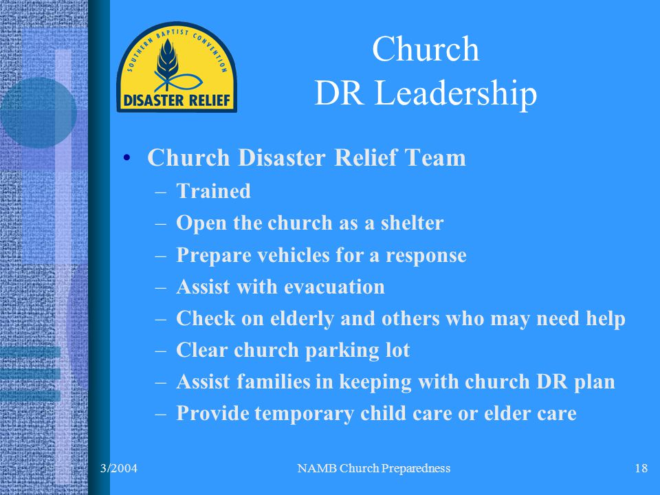 3/2004NAMB Church Preparedness18 Church Disaster Relief Team –Trained –Open the church as a shelter –Prepare vehicles for a response –Assist with evacuation –Check on elderly and others who may need help –Clear church parking lot –Assist families in keeping with church DR plan –Provide temporary child care or elder care Church DR Leadership