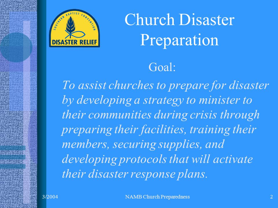 3/2004NAMB Church Preparedness2 Goal: To assist churches to prepare for disaster by developing a strategy to minister to their communities during crisis through preparing their facilities, training their members, securing supplies, and developing protocols that will activate their disaster response plans.