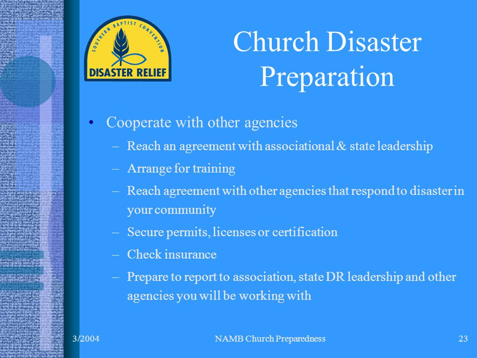 3/2004NAMB Church Preparedness23 Cooperate with other agencies –Reach an agreement with associational & state leadership –Arrange for training –Reach agreement with other agencies that respond to disaster in your community –Secure permits, licenses or certification –Check insurance –Prepare to report to association, state DR leadership and other agencies you will be working with Church Disaster Preparation