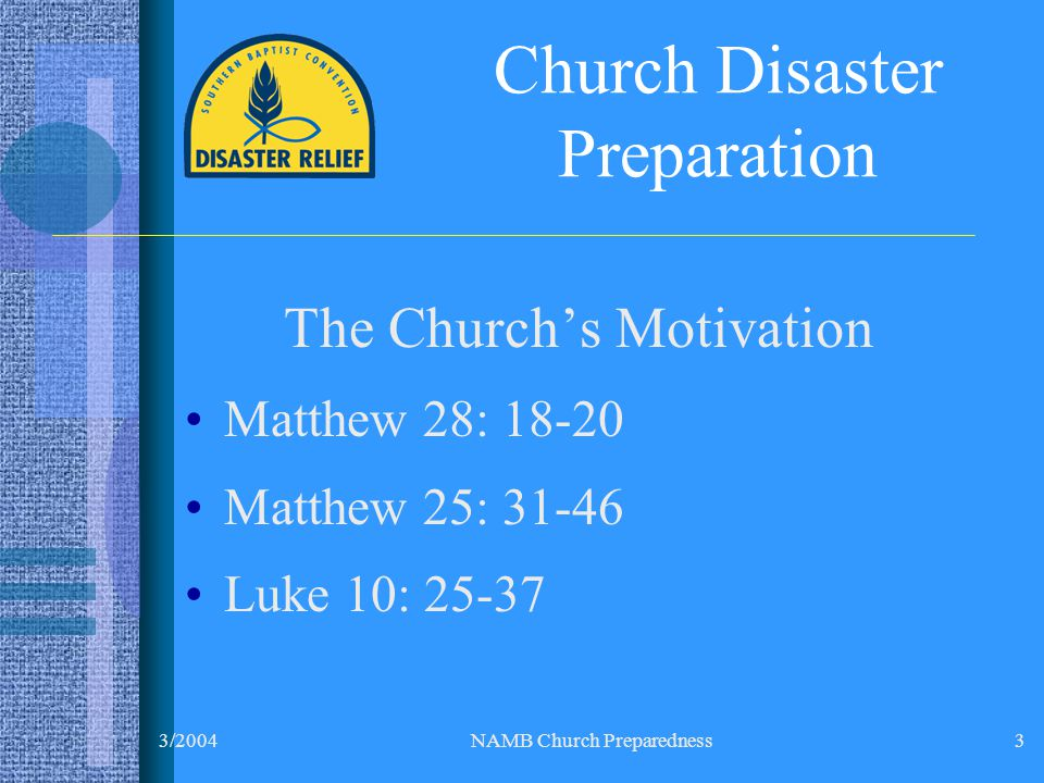 3/2004NAMB Church Preparedness3 Church Disaster Preparation The Church's Motivation Matthew 28: 18-20 Matthew 25: 31-46 Luke 10: 25-37