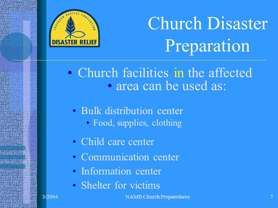 3/2004NAMB Church Preparedness7 Church Disaster Preparation Church facilities in the affected area can be used as: Bulk distribution center Food, supplies, clothing Child care center Communication center Information center Shelter for victims