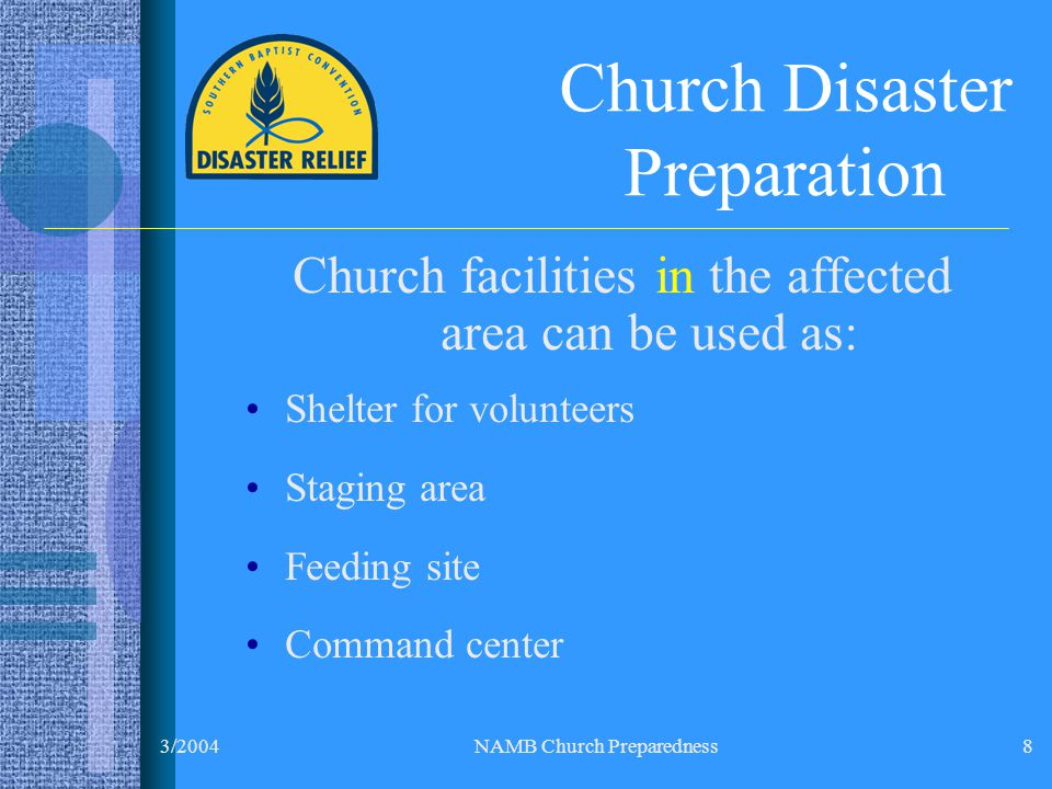 3/2004NAMB Church Preparedness8 Church Disaster Preparation Church facilities in the affected area can be used as: Shelter for volunteers Staging area Feeding site Command center