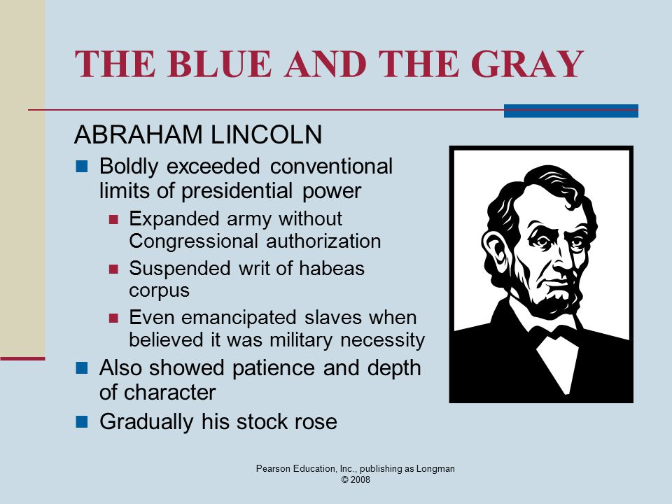 THE BLUE AND THE GRAY ABRAHAM LINCOLN Boldly exceeded conventional limits of presidential power Expanded army without Congressional authorization Susp