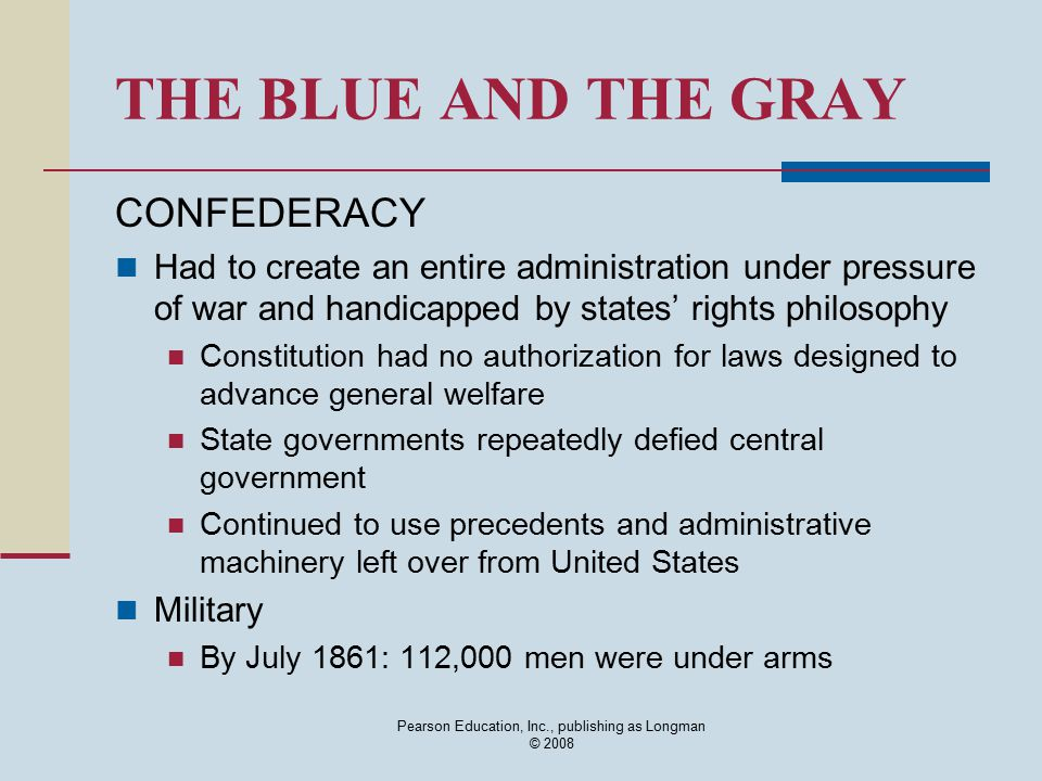 Pearson Education, Inc., publishing as Longman © 2008 THE BLUE AND THE GRAY CONFEDERACY Had to create an entire administration under pressure of war a