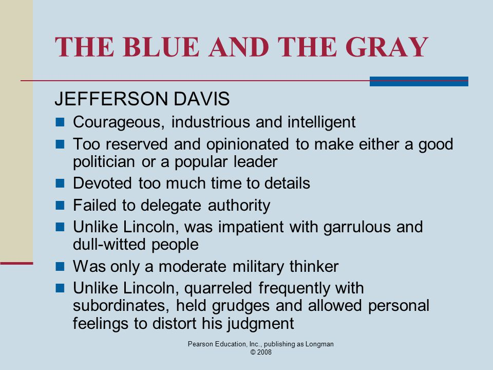 Pearson Education, Inc., publishing as Longman © 2008 THE BLUE AND THE GRAY JEFFERSON DAVIS Courageous, industrious and intelligent Too reserved and o