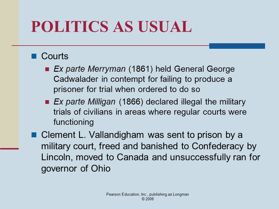 Pearson Education, Inc., publishing as Longman © 2008 POLITICS AS USUAL Courts Ex parte Merryman (1861) held General George Cadwalader in contempt for