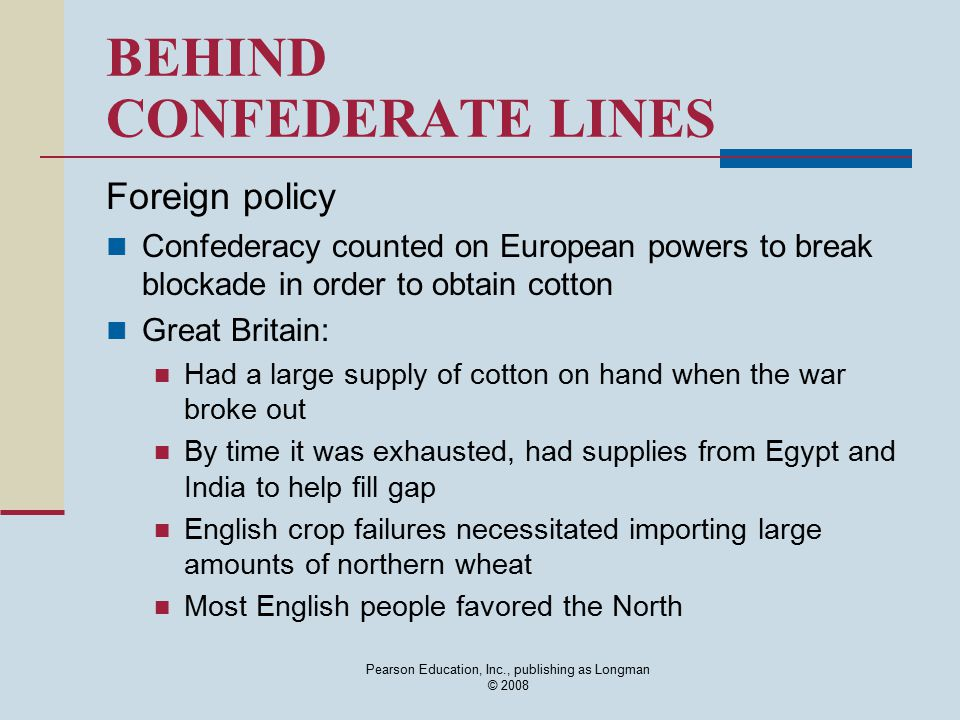 Pearson Education, Inc., publishing as Longman © 2008 BEHIND CONFEDERATE LINES Foreign policy Confederacy counted on European powers to break blockade