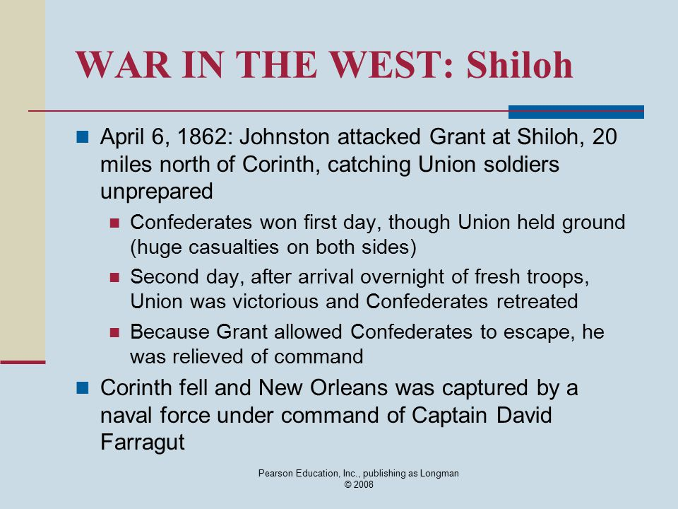 WAR IN THE WEST: Shiloh April 6, 1862: Johnston attacked Grant at Shiloh, 20 miles north of Corinth, catching Union soldiers unprepared Confederates w