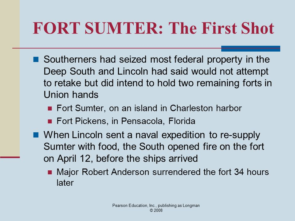 Pearson Education, Inc., publishing as Longman © 2008 FORT SUMTER: The First Shot Southerners had seized most federal property in the Deep South and L