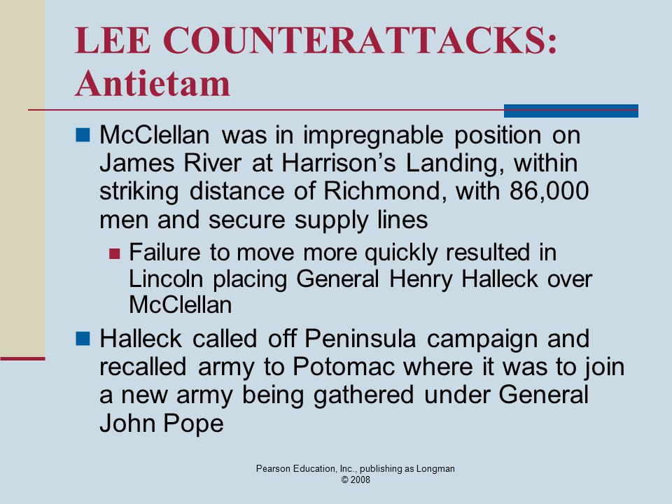 Pearson Education, Inc., publishing as Longman © 2008 LEE COUNTERATTACKS: Antietam McClellan was in impregnable position on James River at Harrison's