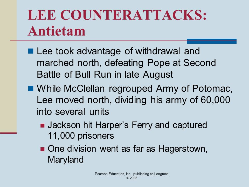 Pearson Education, Inc., publishing as Longman © 2008 LEE COUNTERATTACKS: Antietam Lee took advantage of withdrawal and marched north, defeating Pope
