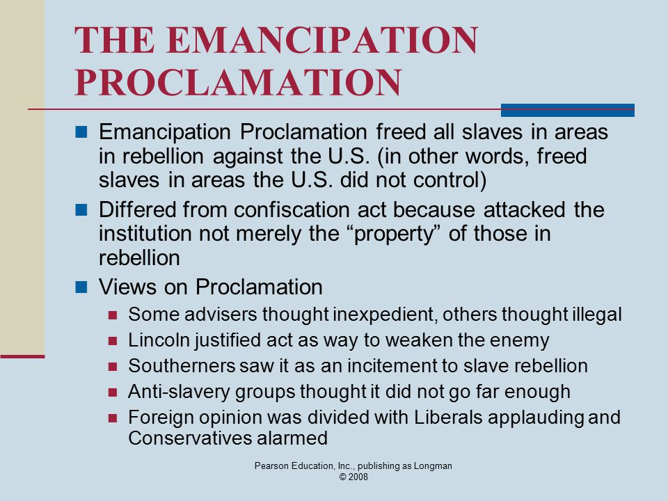 Pearson Education, Inc., publishing as Longman © 2008 THE EMANCIPATION PROCLAMATION Emancipation Proclamation freed all slaves in areas in rebellion a