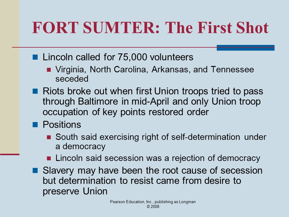 Pearson Education, Inc., publishing as Longman © 2008 FORT SUMTER: The First Shot Lincoln called for 75,000 volunteers Virginia, North Carolina, Arkan