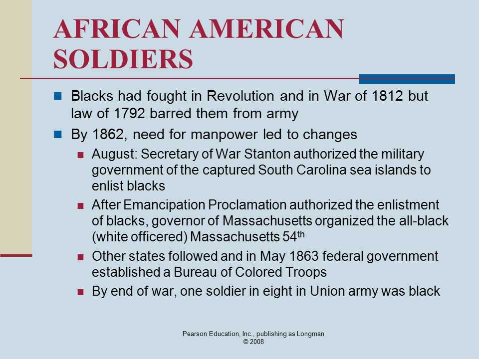 Pearson Education, Inc., publishing as Longman © 2008 AFRICAN AMERICAN SOLDIERS Blacks had fought in Revolution and in War of 1812 but law of 1792 bar