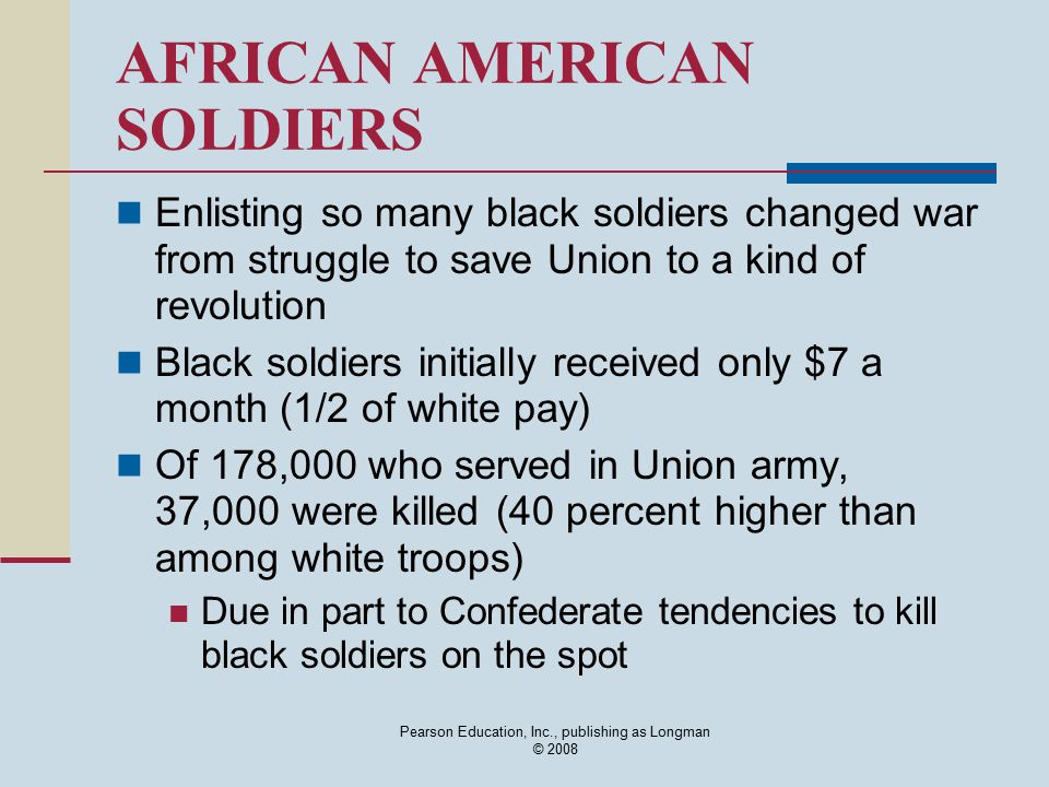 Pearson Education, Inc., publishing as Longman © 2008 AFRICAN AMERICAN SOLDIERS Enlisting so many black soldiers changed war from struggle to save Uni