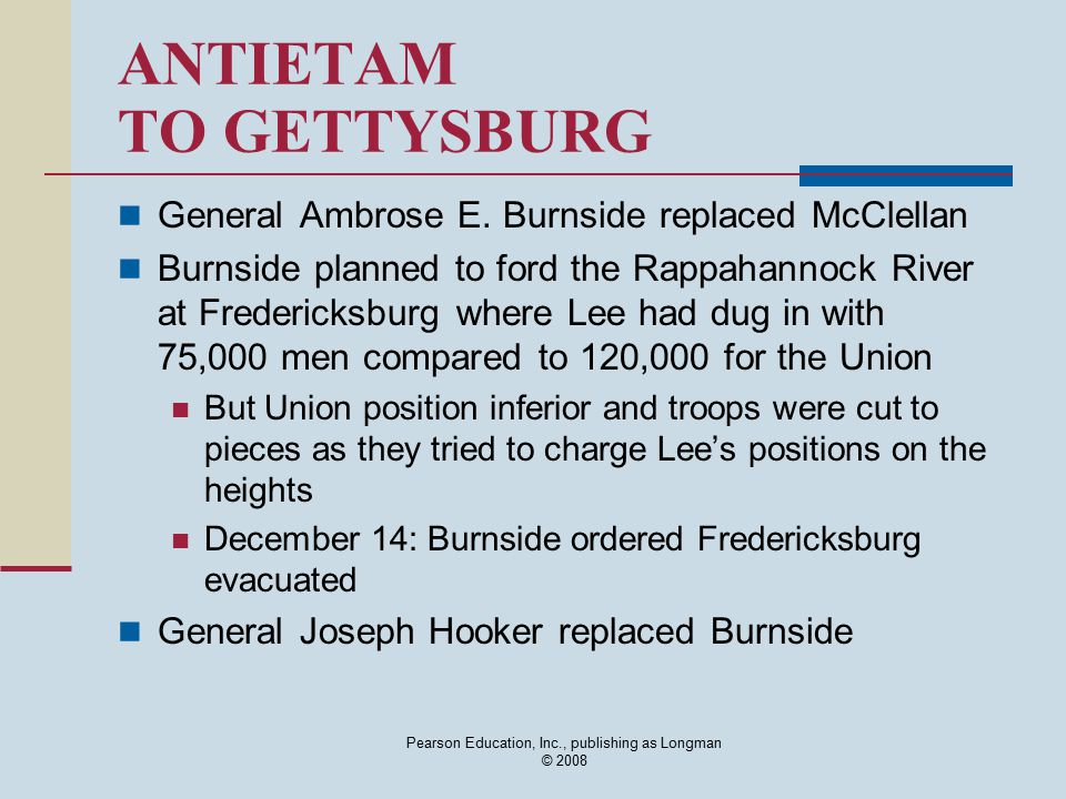 Pearson Education, Inc., publishing as Longman © 2008 ANTIETAM TO GETTYSBURG General Ambrose E. Burnside replaced McClellan Burnside planned to ford t