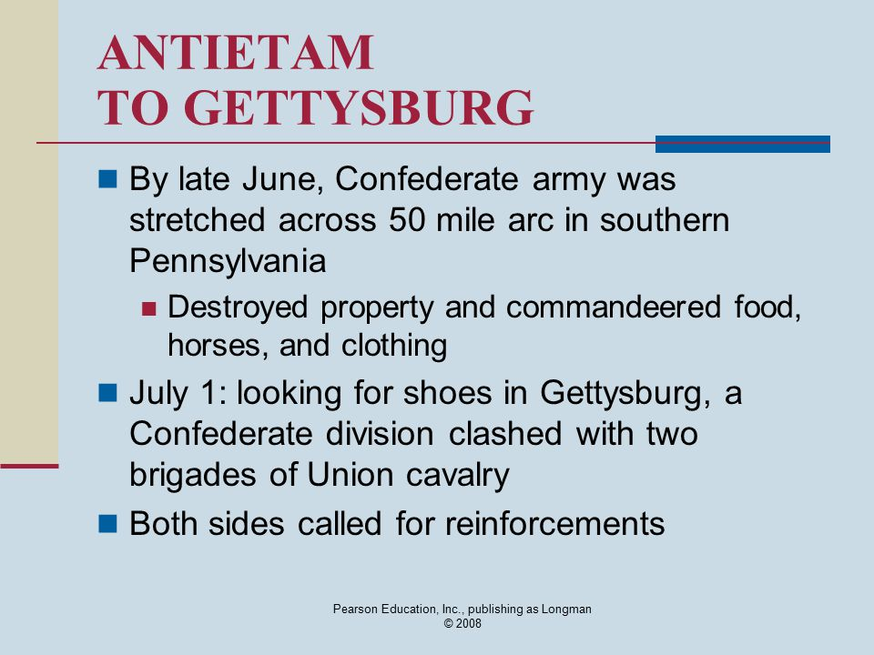 Pearson Education, Inc., publishing as Longman © 2008 ANTIETAM TO GETTYSBURG By late June, Confederate army was stretched across 50 mile arc in southe