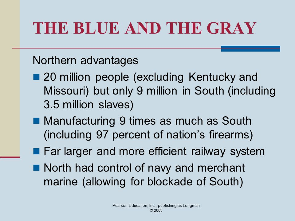 Pearson Education, Inc., publishing as Longman © 2008 THE BLUE AND THE GRAY Northern advantages 20 million people (excluding Kentucky and Missouri) bu