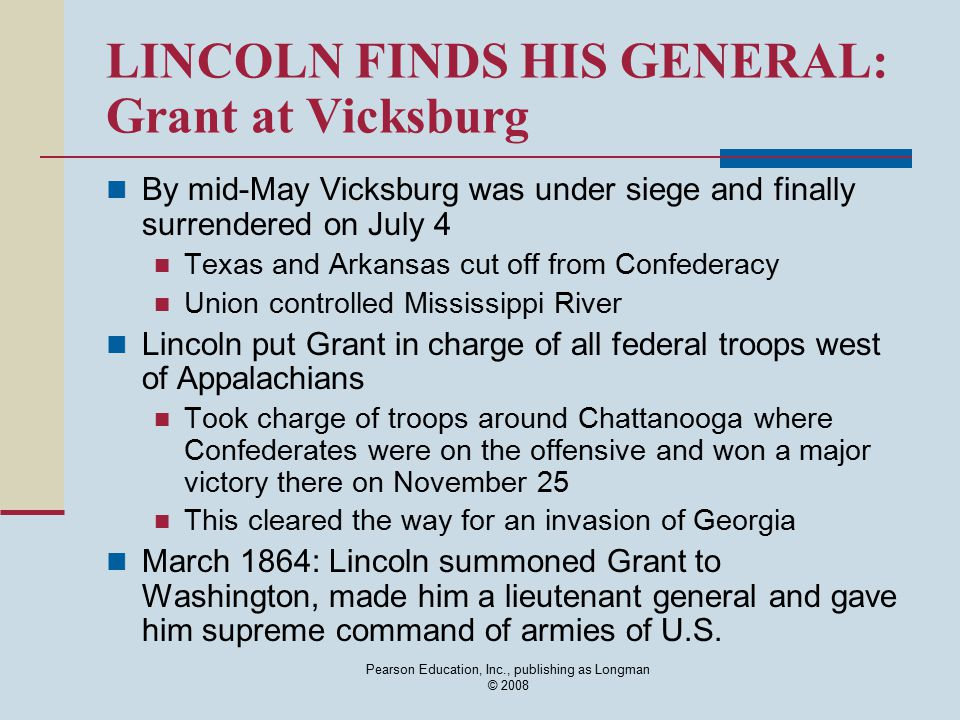 Pearson Education, Inc., publishing as Longman © 2008 LINCOLN FINDS HIS GENERAL: Grant at Vicksburg By mid-May Vicksburg was under siege and finally s