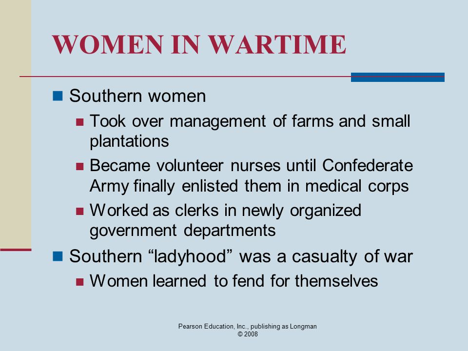 Pearson Education, Inc., publishing as Longman © 2008 WOMEN IN WARTIME Southern women Took over management of farms and small plantations Became volun