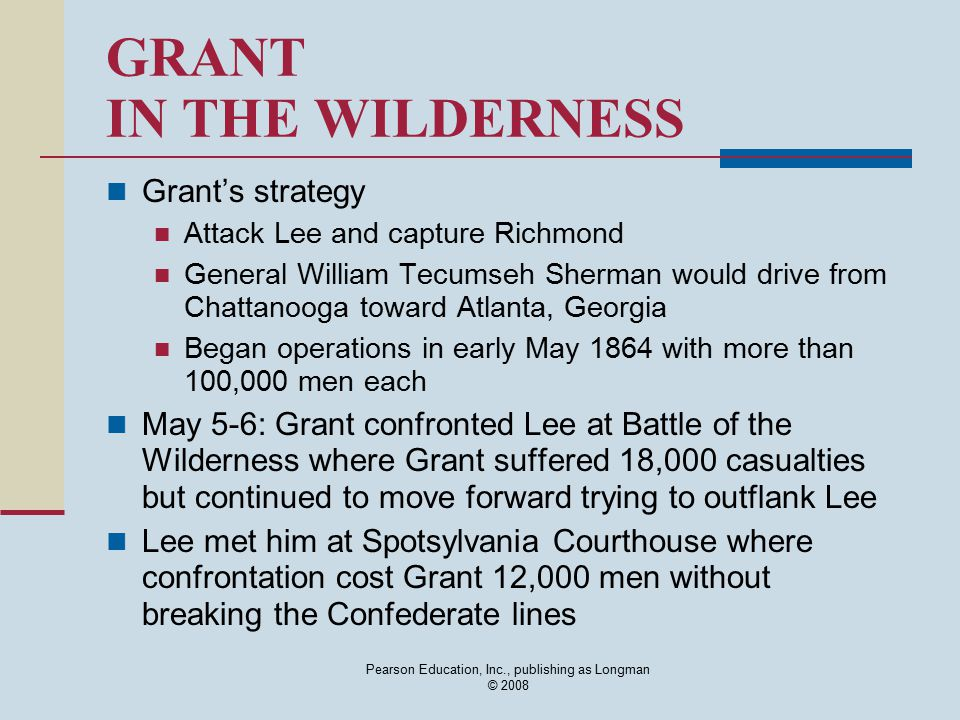 Pearson Education, Inc., publishing as Longman © 2008 GRANT IN THE WILDERNESS Grant's strategy Attack Lee and capture Richmond General William Tecumse