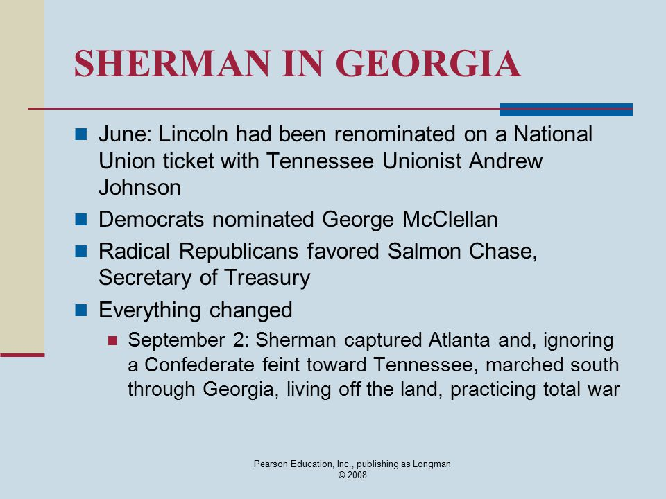 Pearson Education, Inc., publishing as Longman © 2008 SHERMAN IN GEORGIA June: Lincoln had been renominated on a National Union ticket with Tennessee