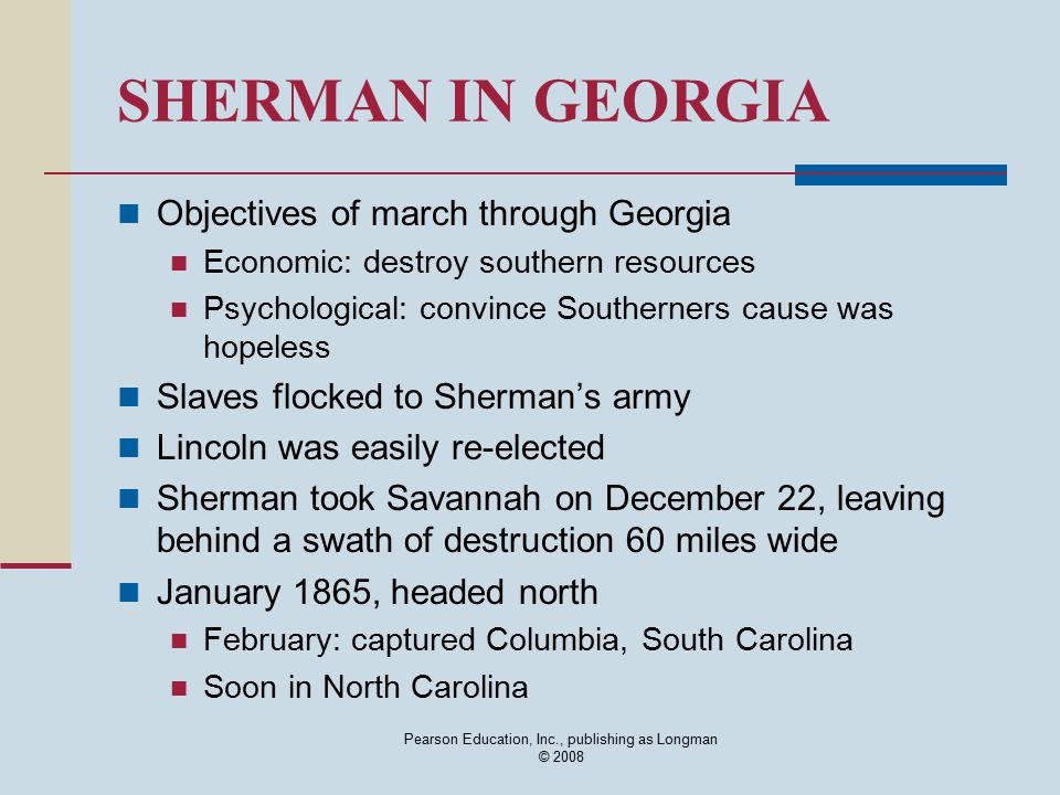 Pearson Education, Inc., publishing as Longman © 2008 SHERMAN IN GEORGIA Objectives of march through Georgia Economic: destroy southern resources Psyc