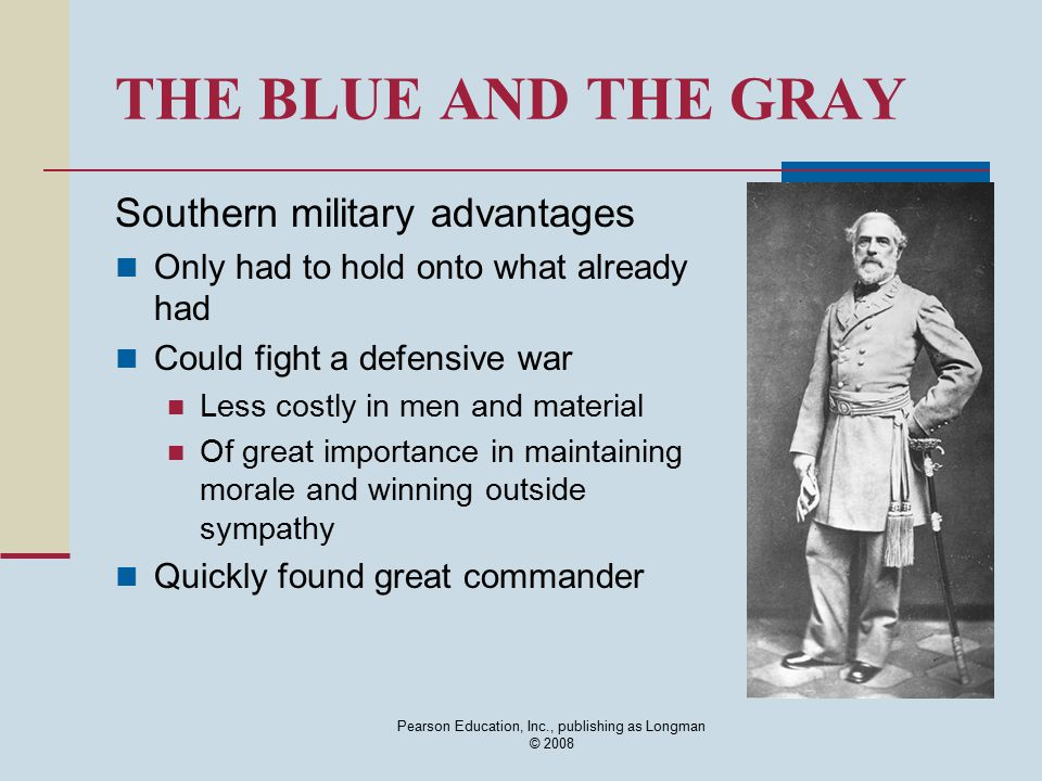Pearson Education, Inc., publishing as Longman © 2008 THE BLUE AND THE GRAY Southern military advantages Only had to hold onto what already had Could