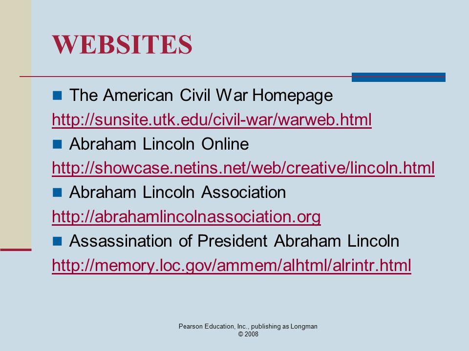 Pearson Education, Inc., publishing as Longman © 2008 WEBSITES The American Civil War Homepage http://sunsite.utk.edu/civil-war/warweb.html Abraham Lincoln Online http://showcase.netins.net/web/creative/lincoln.html Abraham Lincoln Association http://abrahamlincolnassociation.org Assassination of President Abraham Lincoln http://memory.loc.gov/ammem/alhtml/alrintr.html