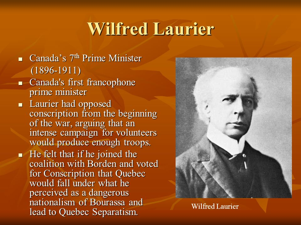 Wilfred Laurier Canada's 7 th Prime Minister Canada's 7 th Prime Minister (1896-1911) (1896-1911) Canada's first francophone prime minister Canada's f