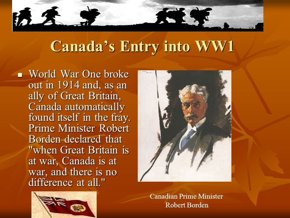 Canada's Entry into WW1 World War One broke out in 1914 and, as an ally of Great Britain, Canada automatically found itself in the fray. Prime Ministe