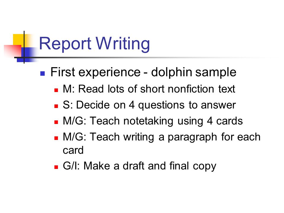 Report Writing First experience - dolphin sample M: Read lots of short nonfiction text S: Decide on 4 questions to answer M/G: Teach notetaking using 4 cards M/G: Teach writing a paragraph for each card G/I: Make a draft and final copy