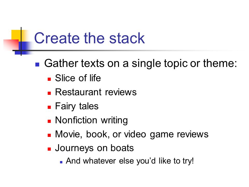 Create the stack Gather texts on a single topic or theme: Slice of life Restaurant reviews Fairy tales Nonfiction writing Movie, book, or video game reviews Journeys on boats And whatever else you'd like to try!