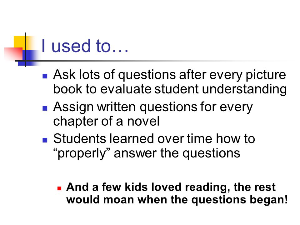 I used to… Ask lots of questions after every picture book to evaluate student understanding Assign written questions for every chapter of a novel Students learned over time how to properly answer the questions And a few kids loved reading, the rest would moan when the questions began!