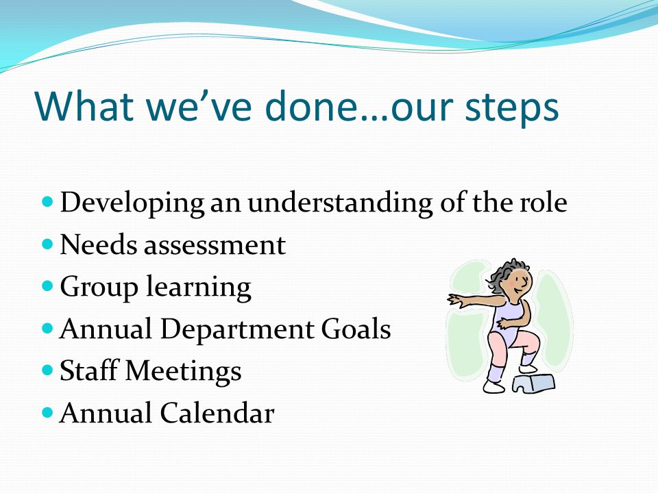 What we've done…our steps Developing an understanding of the role Needs assessment Group learning Annual Department Goals Staff Meetings Annual Calendar