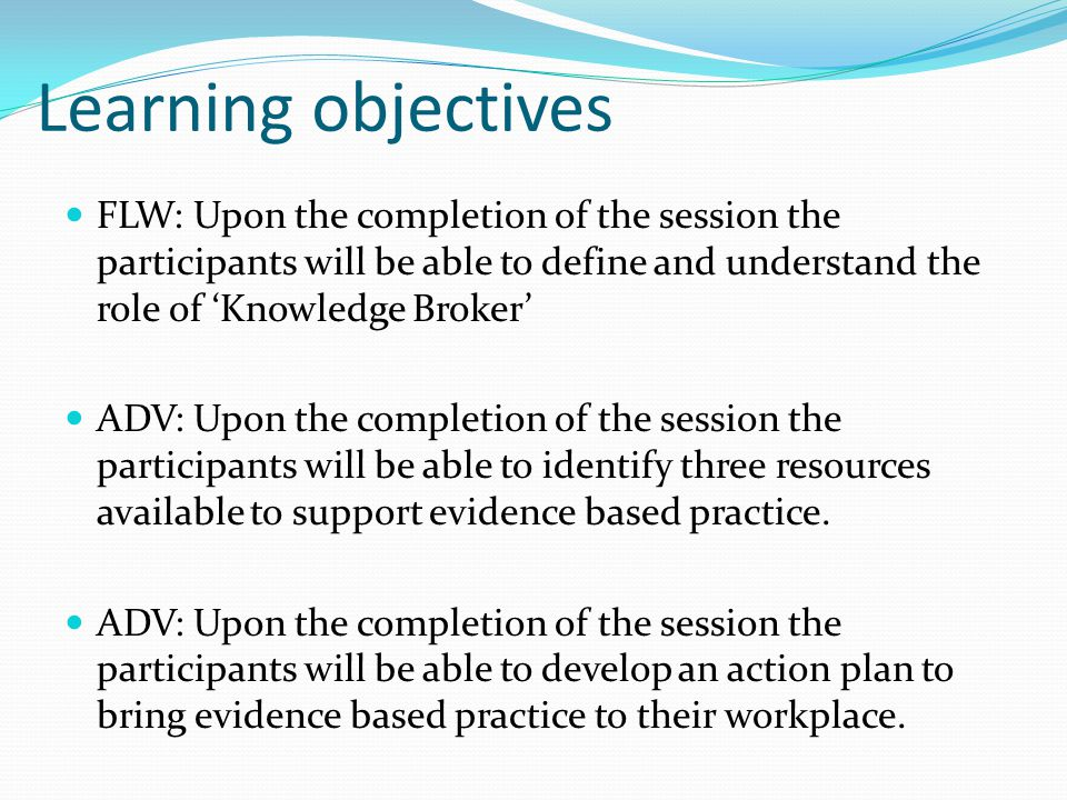 Learning objectives FLW: Upon the completion of the session the participants will be able to define and understand the role of 'Knowledge Broker' ADV: Upon the completion of the session the participants will be able to identify three resources available to support evidence based practice.