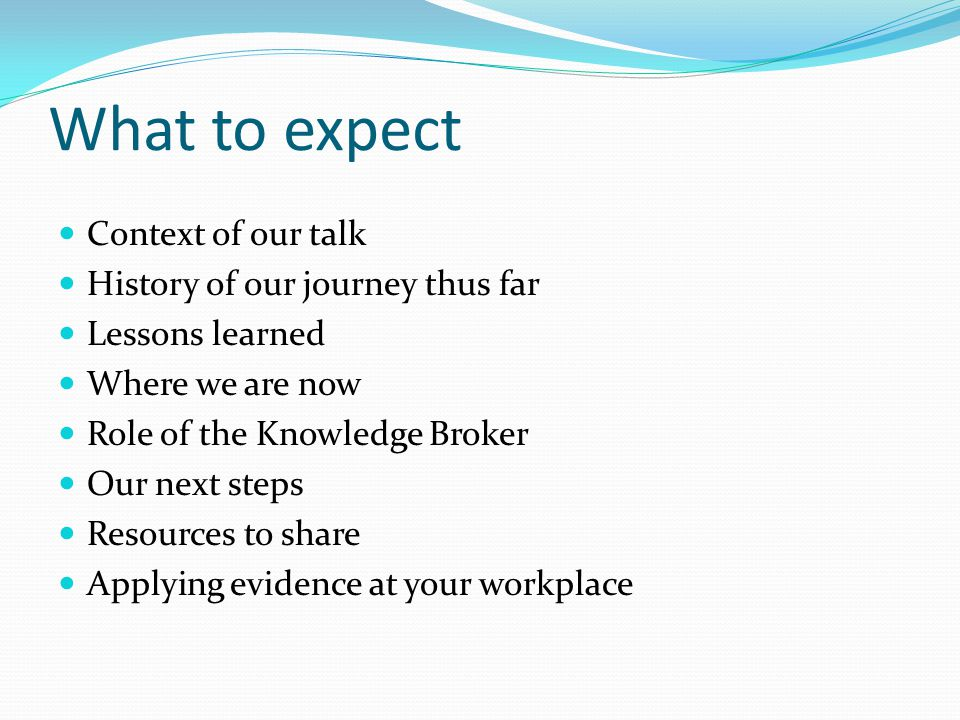 What to expect Context of our talk History of our journey thus far Lessons learned Where we are now Role of the Knowledge Broker Our next steps Resources to share Applying evidence at your workplace