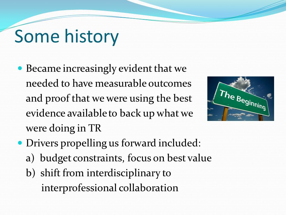 Some history Became increasingly evident that we needed to have measurable outcomes and proof that we were using the best evidence available to back up what we were doing in TR Drivers propelling us forward included: a) budget constraints, focus on best value b) shift from interdisciplinary to interprofessional collaboration