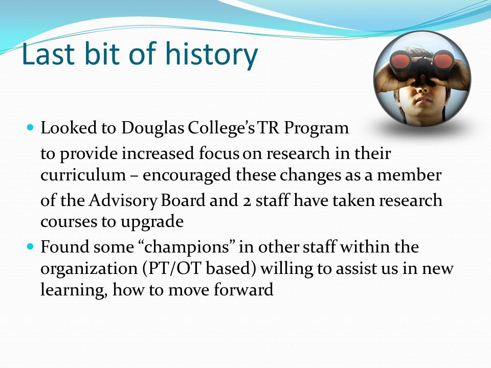 Last bit of history Looked to Douglas College's TR Program to provide increased focus on research in their curriculum – encouraged these changes as a member of the Advisory Board and 2 staff have taken research courses to upgrade Found some champions in other staff within the organization (PT/OT based) willing to assist us in new learning, how to move forward