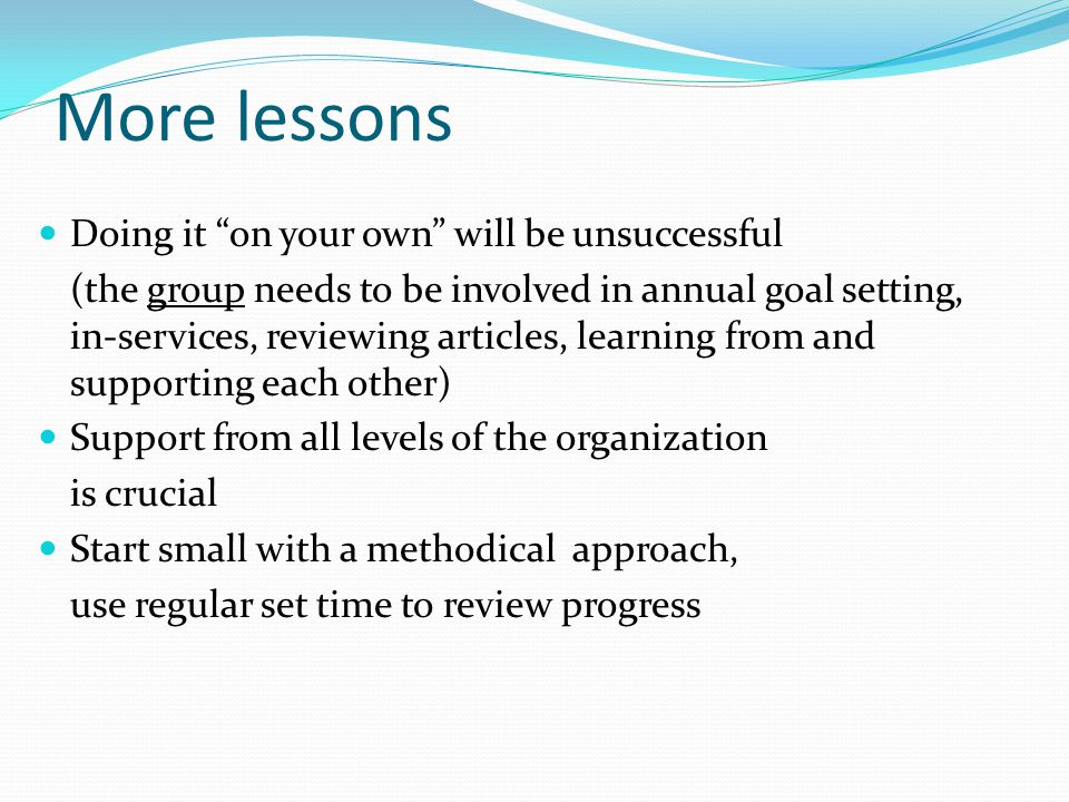 More lessons Doing it on your own will be unsuccessful (the group needs to be involved in annual goal setting, in-services, reviewing articles, learning from and supporting each other) Support from all levels of the organization is crucial Start small with a methodical approach, use regular set time to review progress