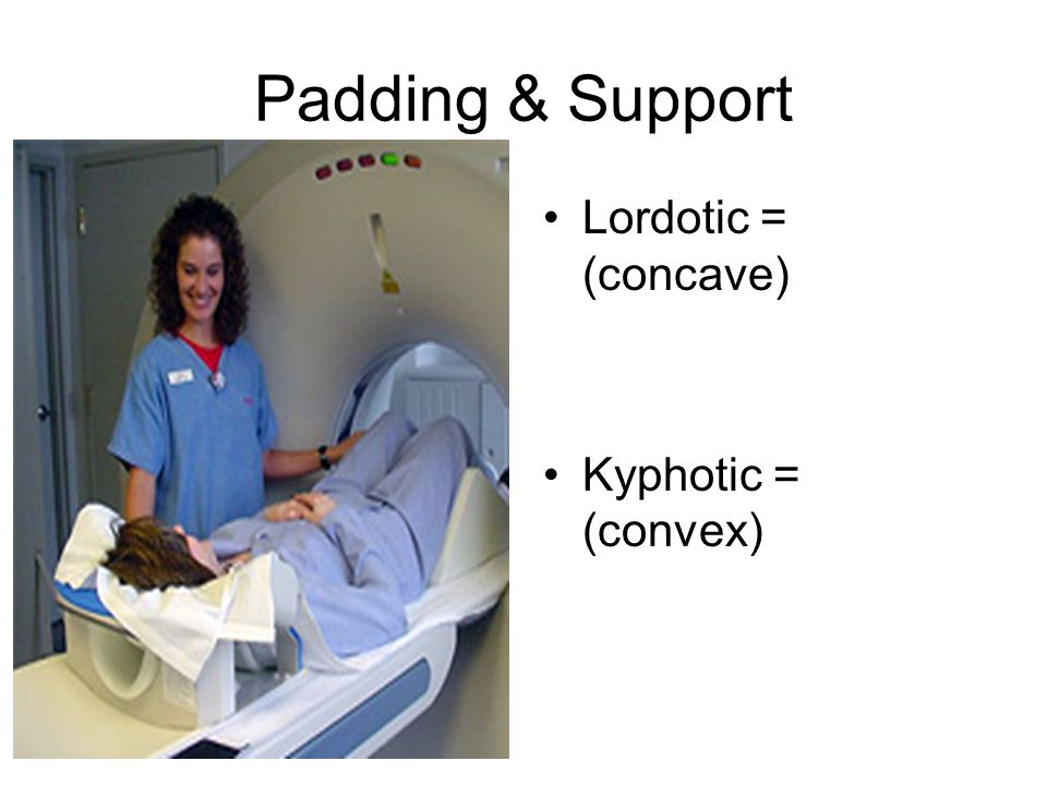 Padding & Support Lordotic = (concave) Kyphotic = (convex)