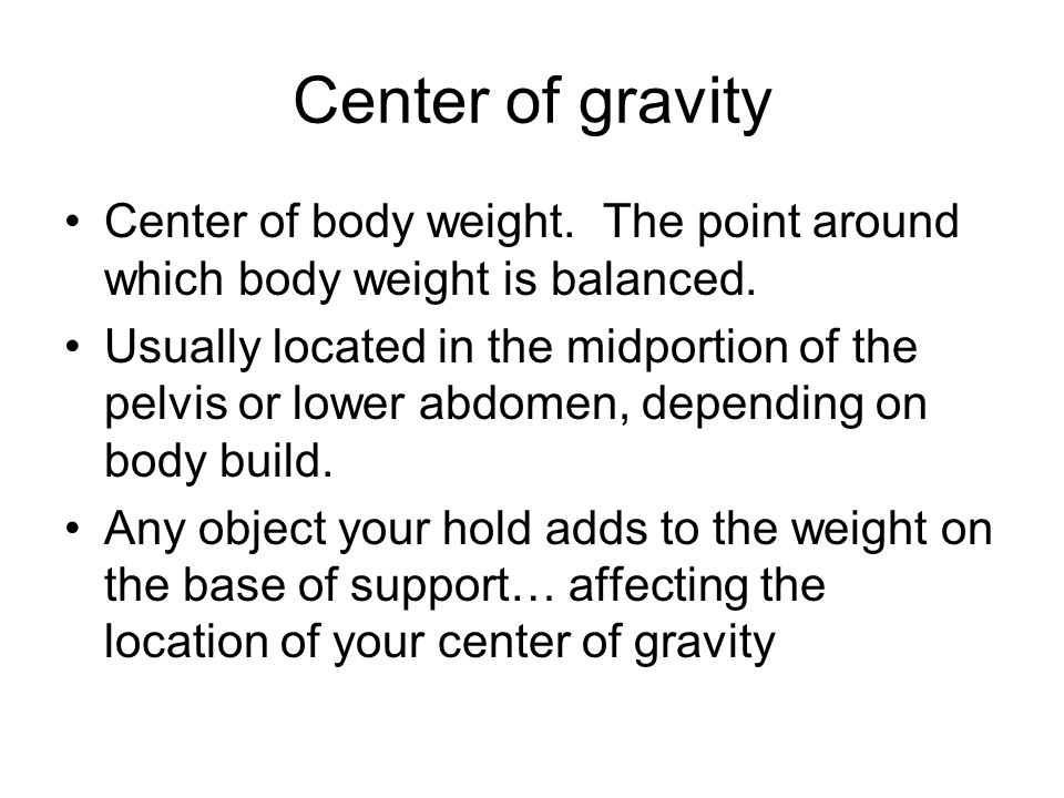 Center of gravity Center of body weight. The point around which body weight is balanced.