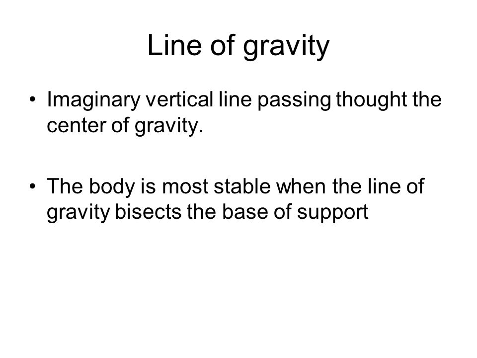 Line of gravity Imaginary vertical line passing thought the center of gravity.