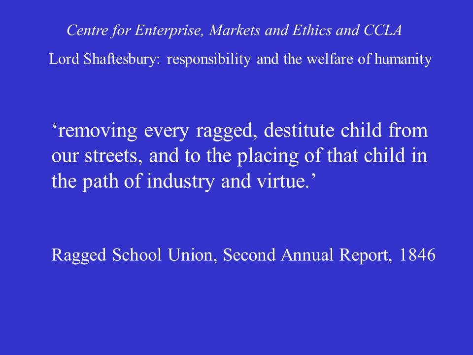 'removing every ragged, destitute child from our streets, and to the placing of that child in the path of industry and virtue.' Ragged School Union, Second Annual Report, 1846 Centre for Enterprise, Markets and Ethics and CCLA Lord Shaftesbury: responsibility and the welfare of humanity