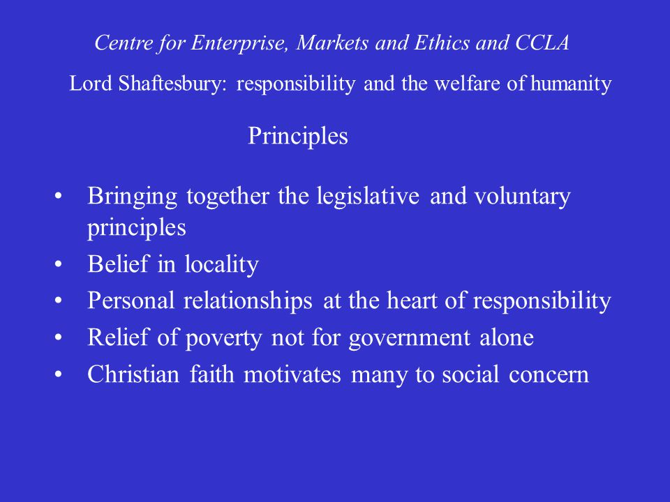 Bringing together the legislative and voluntary principles Belief in locality Personal relationships at the heart of responsibility Relief of poverty not for government alone Christian faith motivates many to social concern Centre for Enterprise, Markets and Ethics and CCLA Lord Shaftesbury: responsibility and the welfare of humanity Principles