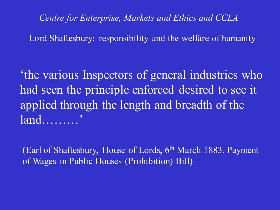 'the various Inspectors of general industries who had seen the principle enforced desired to see it applied through the length and breadth of the land………' Centre for Enterprise, Markets and Ethics and CCLA Lord Shaftesbury: responsibility and the welfare of humanity (Earl of Shaftesbury, House of Lords, 6 th March 1883, Payment of Wages in Public Houses (Prohibition) Bill)