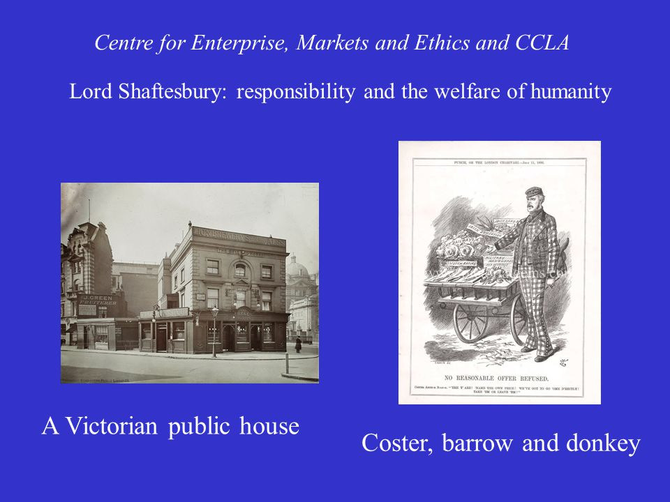 Centre for Enterprise, Markets and Ethics and CCLA Lord Shaftesbury: responsibility and the welfare of humanity A Victorian public house Coster, barrow and donkey