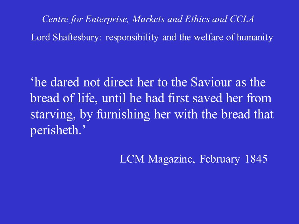 'he dared not direct her to the Saviour as the bread of life, until he had first saved her from starving, by furnishing her with the bread that perisheth.' LCM Magazine, February 1845 Centre for Enterprise, Markets and Ethics and CCLA Lord Shaftesbury: responsibility and the welfare of humanity