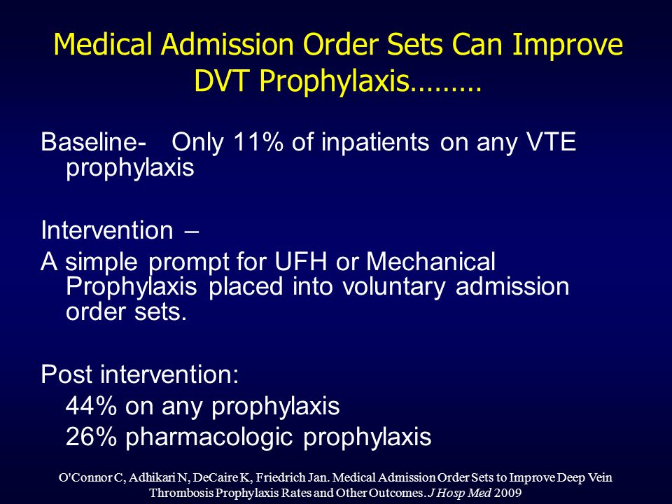 Medical Admission Order Sets Can Improve DVT Prophylaxis……… Baseline- Only 11% of inpatients on any VTE prophylaxis Intervention – A simple prompt for UFH or Mechanical Prophylaxis placed into voluntary admission order sets.
