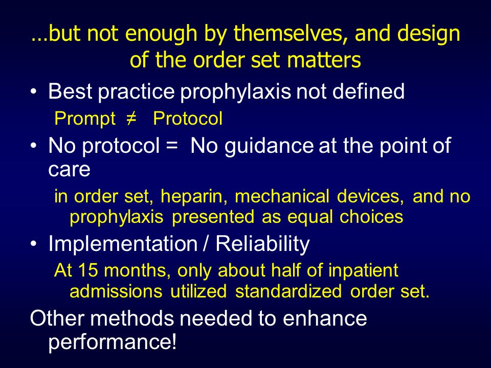 …but not enough by themselves, and design of the order set matters Best practice prophylaxis not defined Prompt ≠ Protocol No protocol = No guidance at the point of care in order set, heparin, mechanical devices, and no prophylaxis presented as equal choices Implementation / Reliability At 15 months, only about half of inpatient admissions utilized standardized order set.
